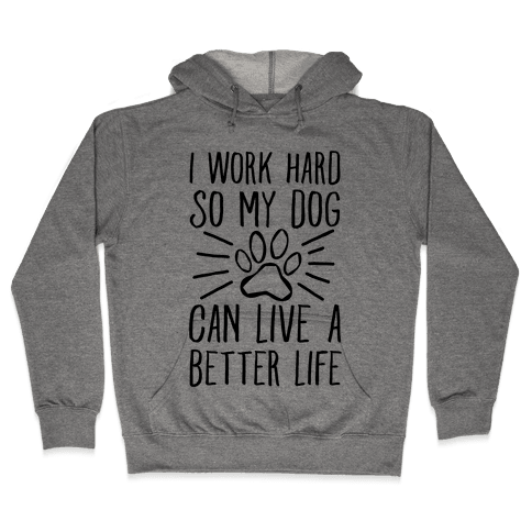 I Work Hard so My Dog Can Live a Better Life Hooded Sweatshirt