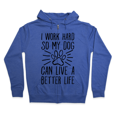 I Work Hard so My Dog Can Live a Better Life Zip Hoodie