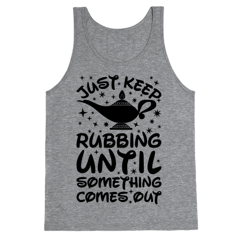 Just Keep Rubbing Until Something Comes Out Tank Top
