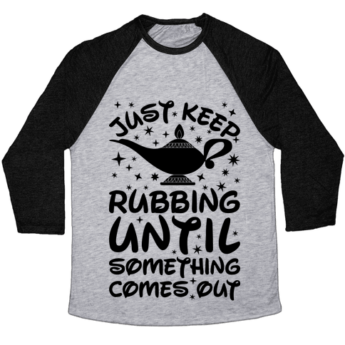 Just Keep Rubbing Until Something Comes Out Baseball Tee