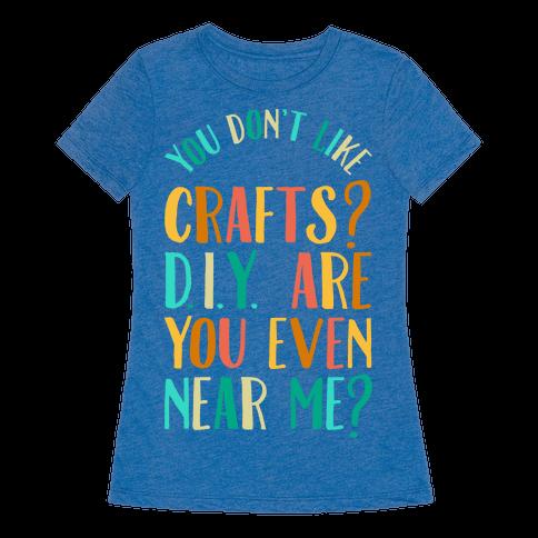 Don 39 t like crafts d i y are you even near me t shirt for T shirt designers near me