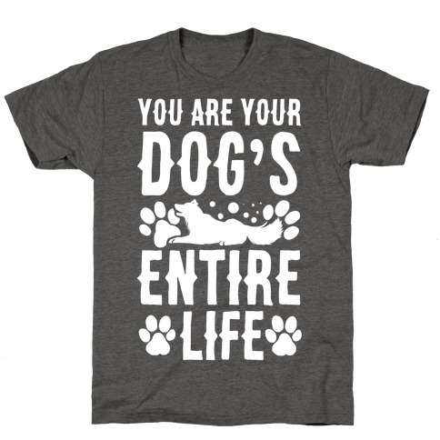 You Are Your Dog's Entire Life. T-Shirt