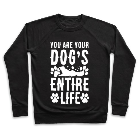 You Are Your Dog's Entire Life. Pullover