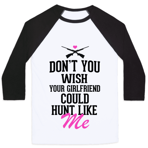 Don't You Wish Your Girlfriend Could hunt Like Me! Baseball Tee