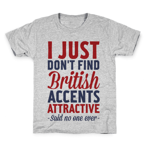 I Just Don't Find British Accents Attractive Said No One Ever Kids T-Shirt