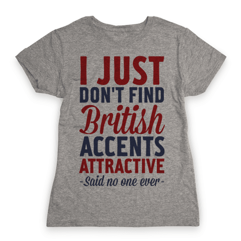 I Just Don't Find British Accents Attractive Said No One Ever Womens T-Shirt
