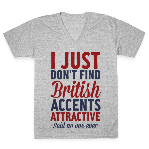 I Just Don't Find British Accents Attractive Said No One Ever V-Neck Tee Shirt