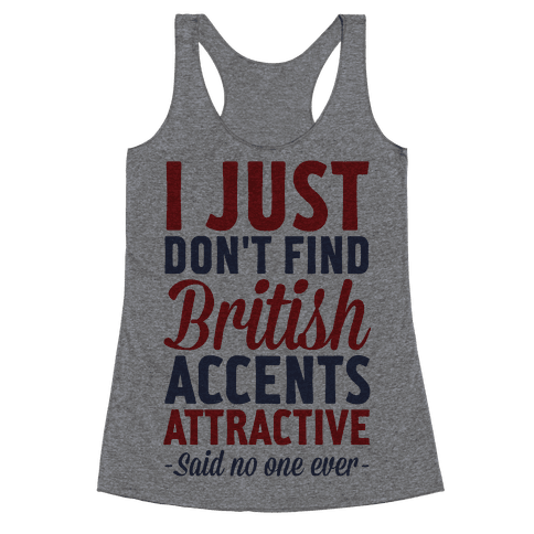 I Just Don't Find British Accents Attractive Said No One Ever Racerback Tank Top