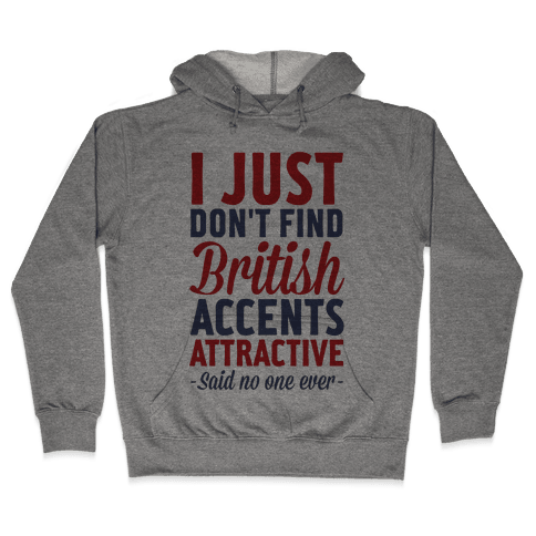I Just Don't Find British Accents Attractive Said No One Ever Hooded Sweatshirt