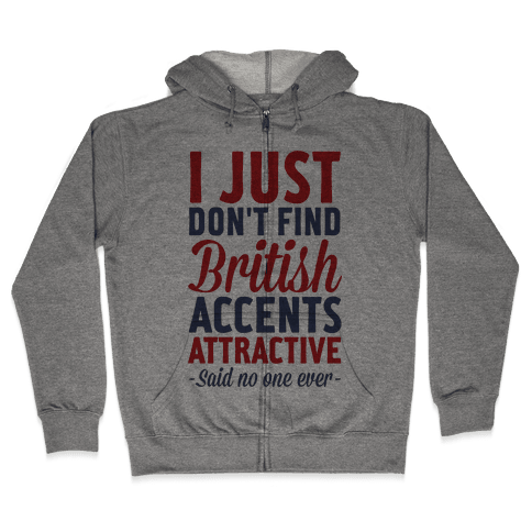 I Just Don't Find British Accents Attractive Said No One Ever Zip Hoodie