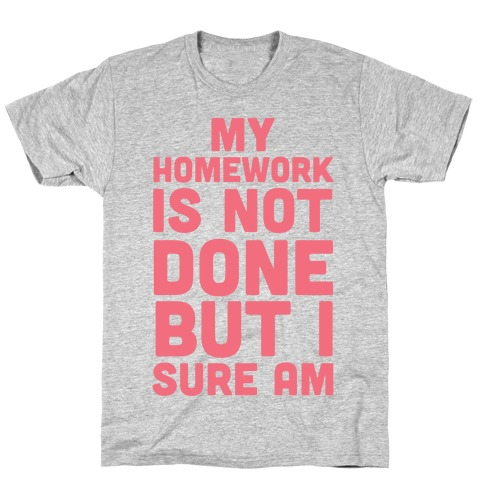 My Homework Is Not Done But I Sure Am T-Shirt