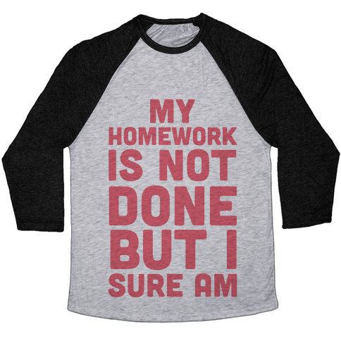 My Homework Is Not Done But I Sure Am Baseball Tee