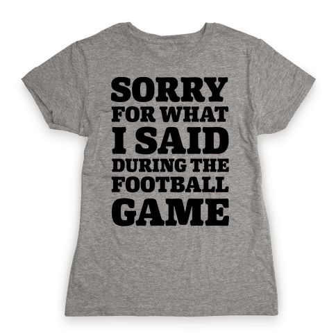 Sorry For What I Said During The Football Game Womens T-Shirt