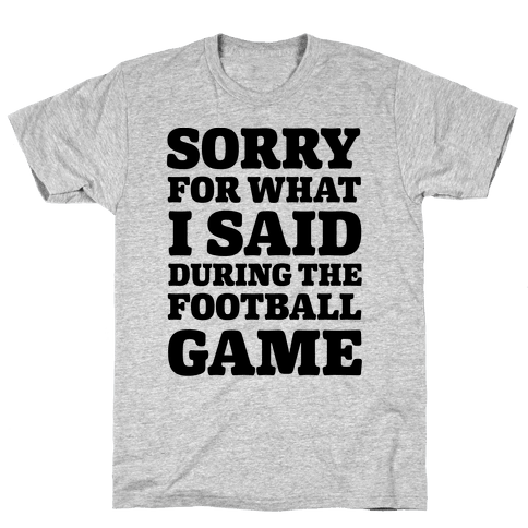Sorry For What I Said During The Football Game Mens T-Shirt