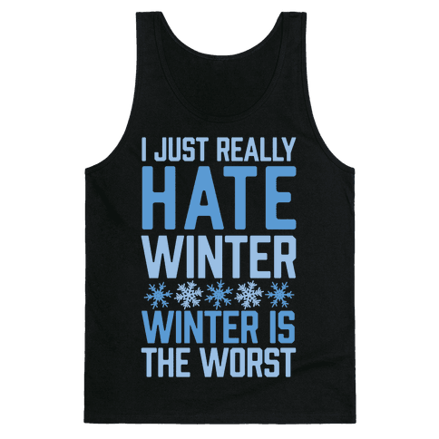 I Just Really Hate Winter, Winter Is The Worst Tank Top