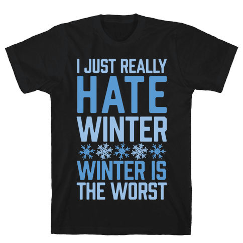I Just Really Hate Winter, Winter Is The Worst Mens T-Shirt