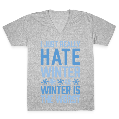 I Just Really Hate Winter, Winter Is The Worst V-Neck Tee Shirt