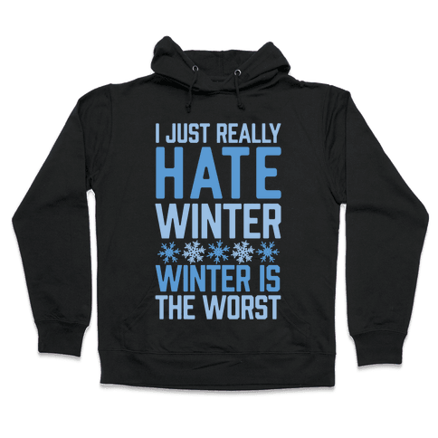I Just Really Hate Winter, Winter Is The Worst Hooded Sweatshirt