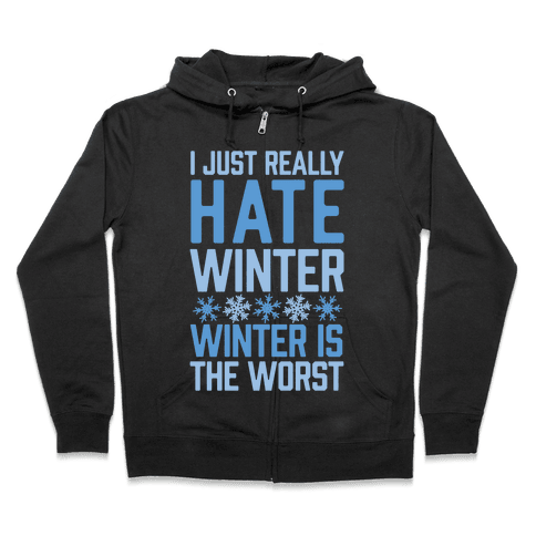I Just Really Hate Winter, Winter Is The Worst Zip Hoodie