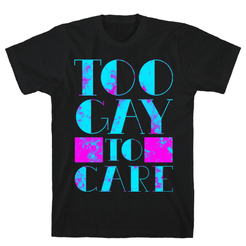 Too Gay to Care Mens T-Shirt