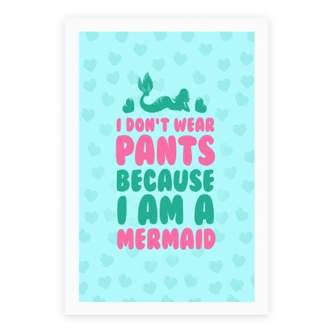 I Don't Wear Pants Because I Am A Mermaid Poster