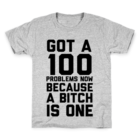 Got 100 Problems Now Because a Bitch is One Kids T-Shirt