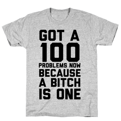 Got 100 Problems Now Because a Bitch is One Mens T-Shirt