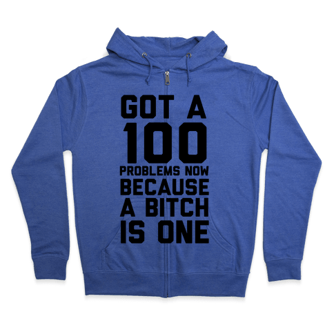 Got 100 Problems Now Because a Bitch is One Zip Hoodie