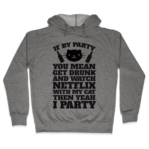 If By Party You Mean Get Drunk And Watch Netflix With My Cat Then Yeah I Party Hooded Sweatshirt