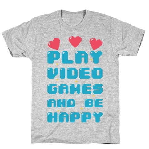 Play Video Games And Be Happy T-Shirt