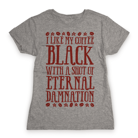 I Like My Coffee Black With A Shot Of Eternal Damnation Womens T-Shirt