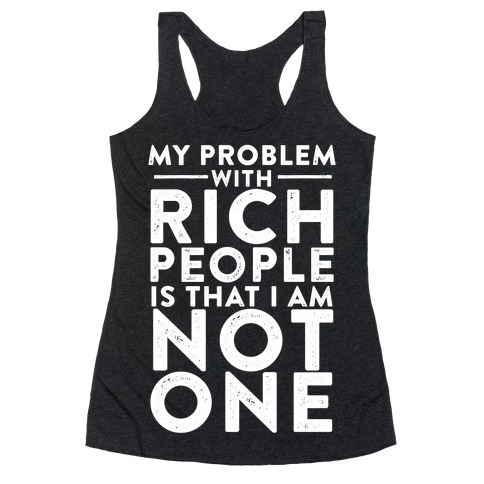 My Problem With Rich People Is I Am Not One Racerback Tank Top