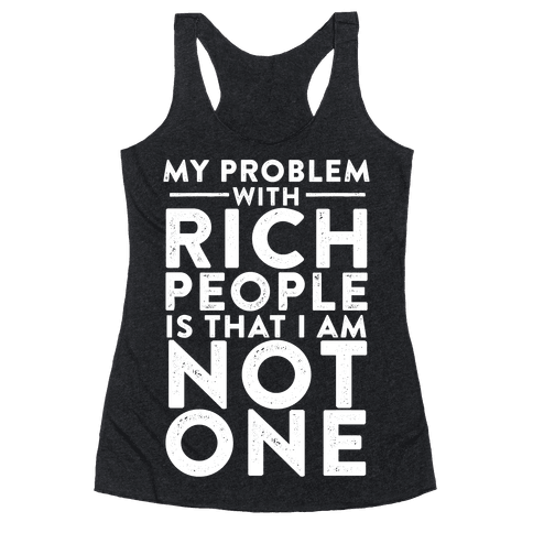 My Problem With Rich People Is I Am Not One