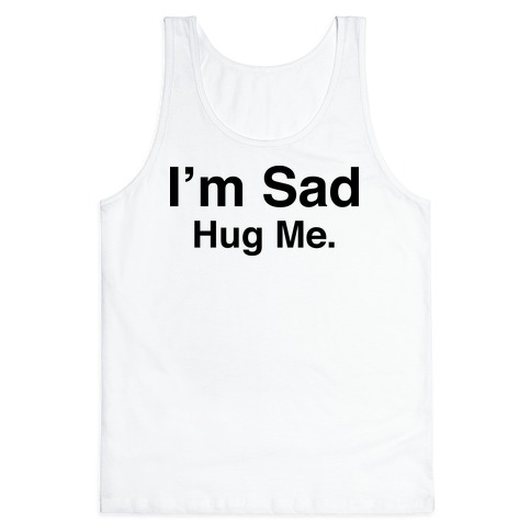 I'm Sad (Hug Me Tank) Tank Top