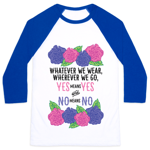 Whatever We Wear Wherever We Go Yes Means Yes And No Means No Baseball Tee