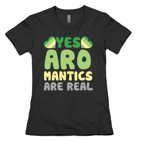 Yes Aromantics Are Real Womens T-Shirt