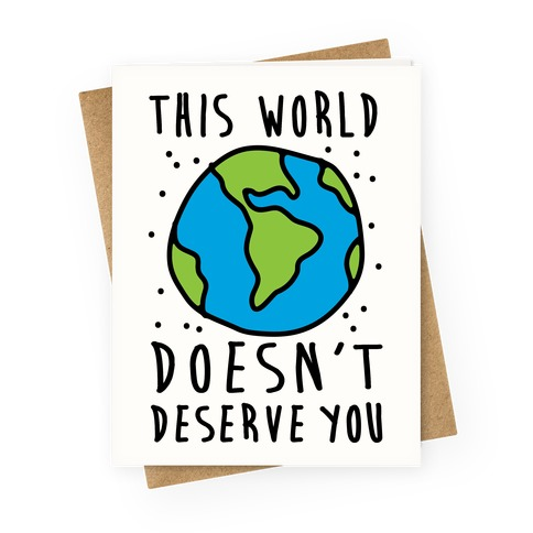 This World Doesn't Deserve You Greeting Card