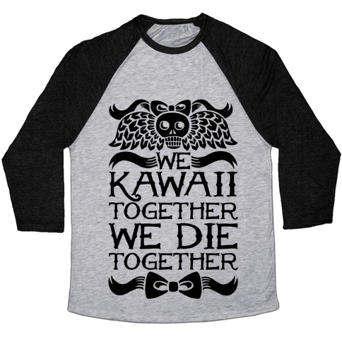 We Kawaii Together We Die Together Baseball Tee