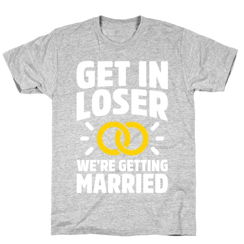 Get In Loser, We're Getting Married T-Shirt