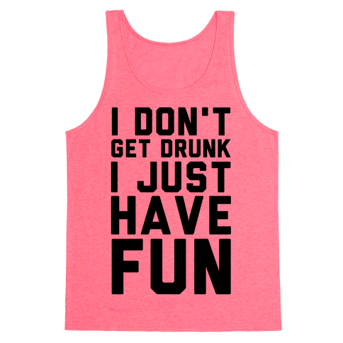 I Don't Get Drunk I Just Have Fun Tank Top