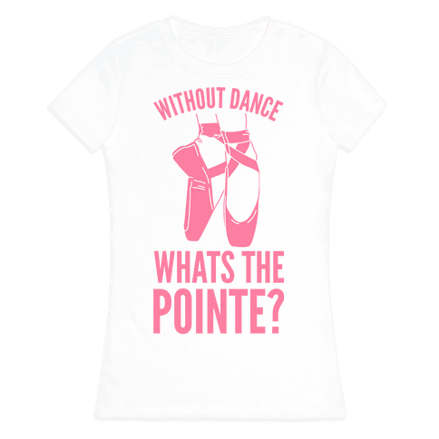 Without Dance Whats the Pointe Womens T-Shirt