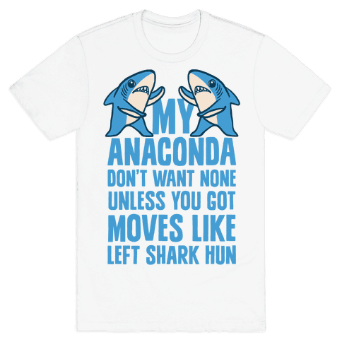 My Anaconda Don't Want None Unless You Got Moves Like Left Shark Hun Mens T-Shirt