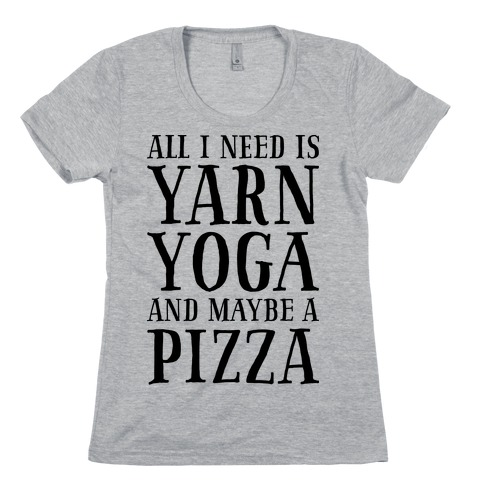All I Need Is Yarn, Yoga and Maybe a Pizza Womens T-Shirt