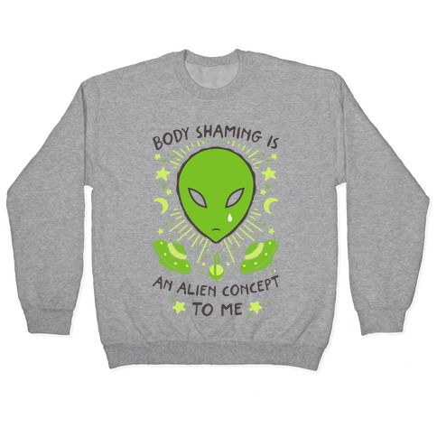 Body Shaming Is An Alien Concept Pullover