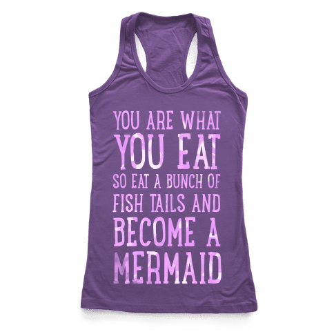 You Are What You Eat. So Eat a Bunch of Fish Tails and Become a Mermaid Racerback Tank Top
