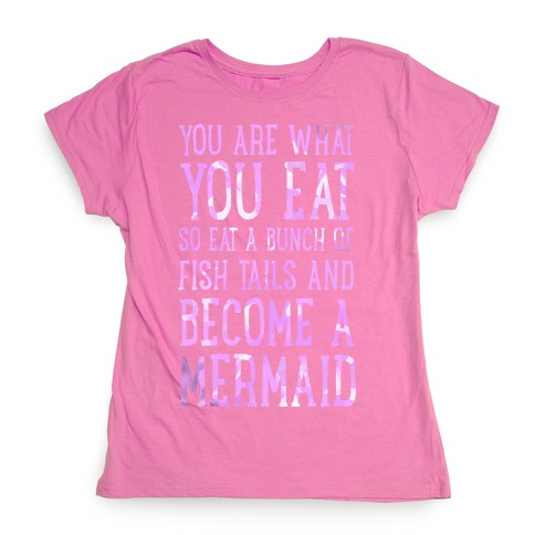 You Are What You Eat. So Eat a Bunch of Fish Tails and Become a Mermaid Womens T-Shirt