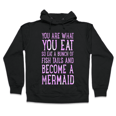 You Are What You Eat. So Eat a Bunch of Fish Tails and Become a Mermaid Hooded Sweatshirt