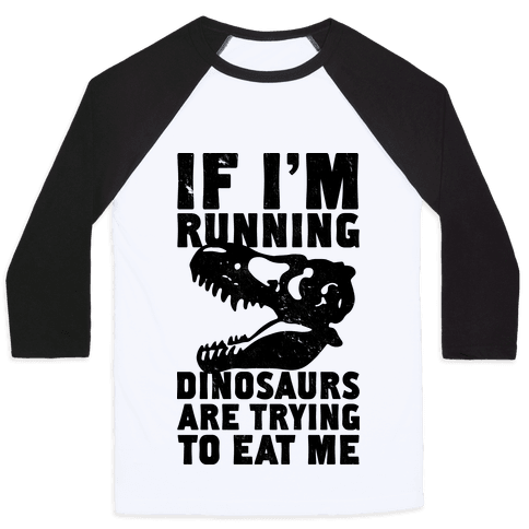 If I'm Running Dinosaurs Are Trying To Eat Me Baseball Tee