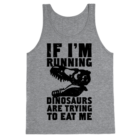 If I'm Running Dinosaurs Are Trying To Eat Me Tank Top