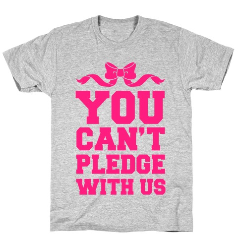 You Can't Pledge With Us T-Shirt
